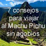 7 Consejos para viajar al Machu Pichu sin agobios
