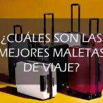 ¿Cuáles son las mejores maletas de viaje?